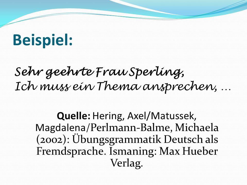 Beispiel: Sehr geehrte Frau Sperling, Ich muss ein Thema ansprechen, … Quelle: Hering, Axel/Matussek, Magdalena/Perlmann-Balme, Michaela (2002): Übungsgrammatik Deutsch als Fremdsprache.