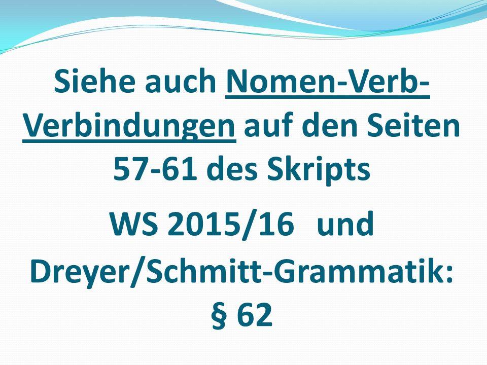 Siehe auch Nomen-Verb- Verbindungen auf den Seiten 57-61 des Skripts WS 2015/16 und Dreyer/Schmitt-Grammatik: § 62