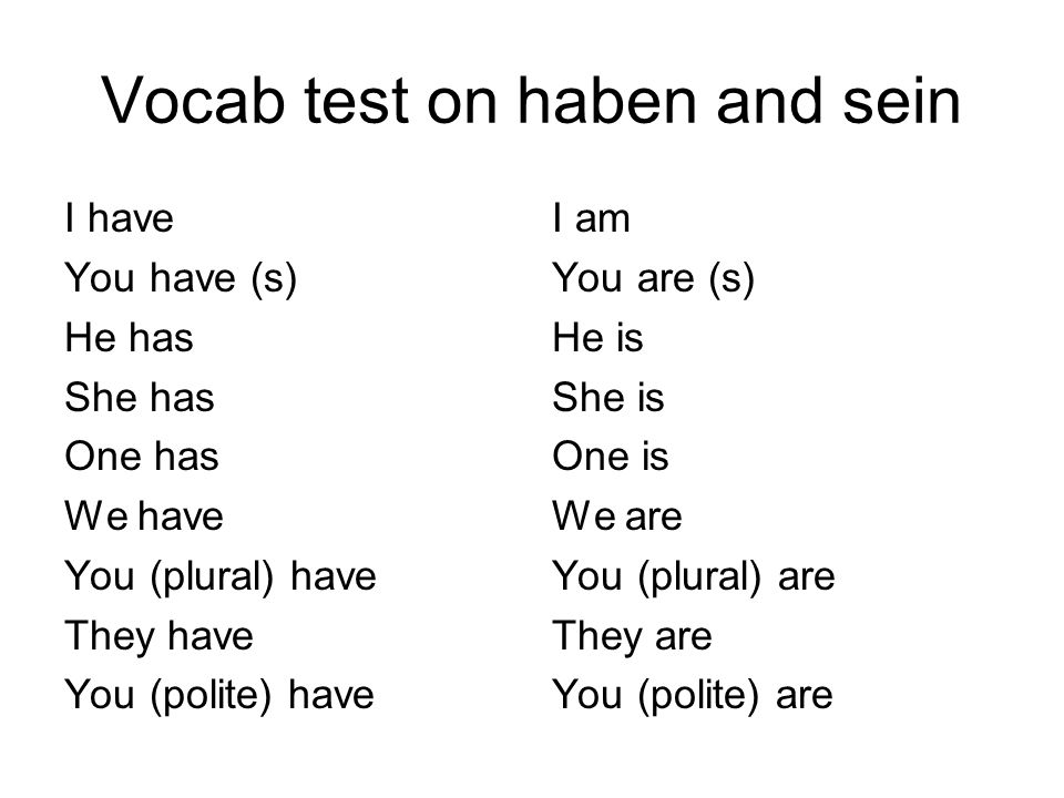 Vocab test on haben and sein I have You have (s) He has She has One has We have You (plural) have They have You (polite) have I am You are (s) He is She is One is We are You (plural) are They are You (polite) are