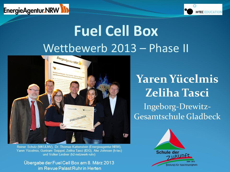 Fuel Cell Box Wettbewerb 2013 – Phase II Yaren Yücelmis Zeliha Tasci Ingeborg-Drewitz- Gesamtschule Gladbeck Reiner Schulz (MKULNV), Dr. Thomas Katten