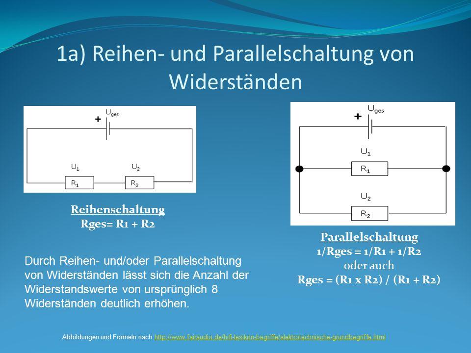 1a) Reihen- und Parallelschaltung von Widerständen Reihenschaltung Rges= R1 + R2 Parallelschaltung 1/Rges = 1/R1 + 1/R2 oder auch Rges = (R1 x R2) / (