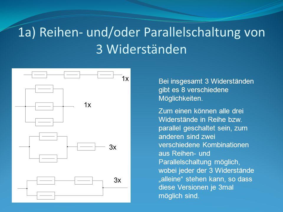 1a) Reihen- und/oder Parallelschaltung von 3 Widerständen 1x 3x Bei insgesamt 3 Widerständen gibt es 8 verschiedene Möglichkeiten. Zum einen können al