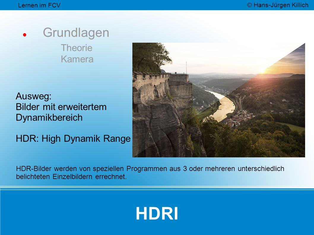 HDRI Grundlagen Theorie Kamera Ausweg: Bilder mit erweitertem Dynamikbereich HDR: High Dynamik Range Lernen im FCV © Hans-Jürgen Killich HDR-Bilder werden von speziellen Programmen aus 3 oder mehreren unterschiedlich belichteten Einzelbildern errechnet.