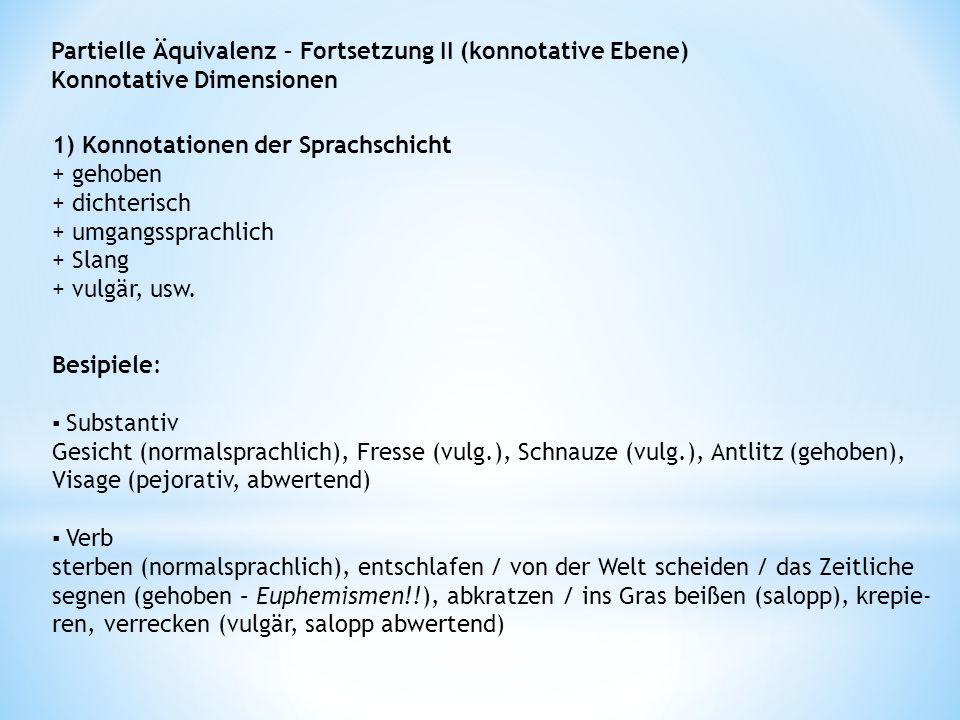 Partielle Äquivalenz – Fortsetzung II (konnotative Ebene) Konnotative Dimensionen 1) Konnotationen der Sprachschicht + gehoben + dichterisch + umgangssprachlich + Slang + vulgär, usw.