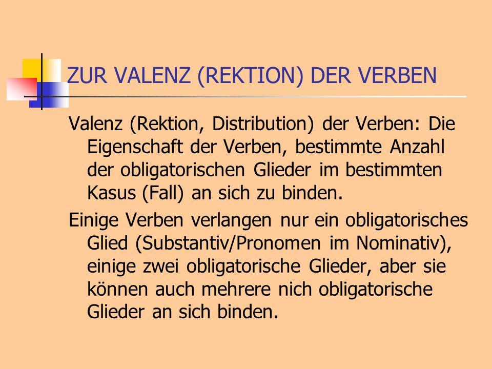 ZUR VALENZ (REKTION) DER VERBEN Valenz (Rektion, Distribution) der Verben: Die Eigenschaft der Verben, bestimmte Anzahl der obligatorischen Glieder im