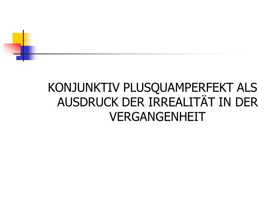 KONJUNKTIV PLUSQUAMPERFEKT ALS AUSDRUCK DER IRREALITÄT IN DER VERGANGENHEIT