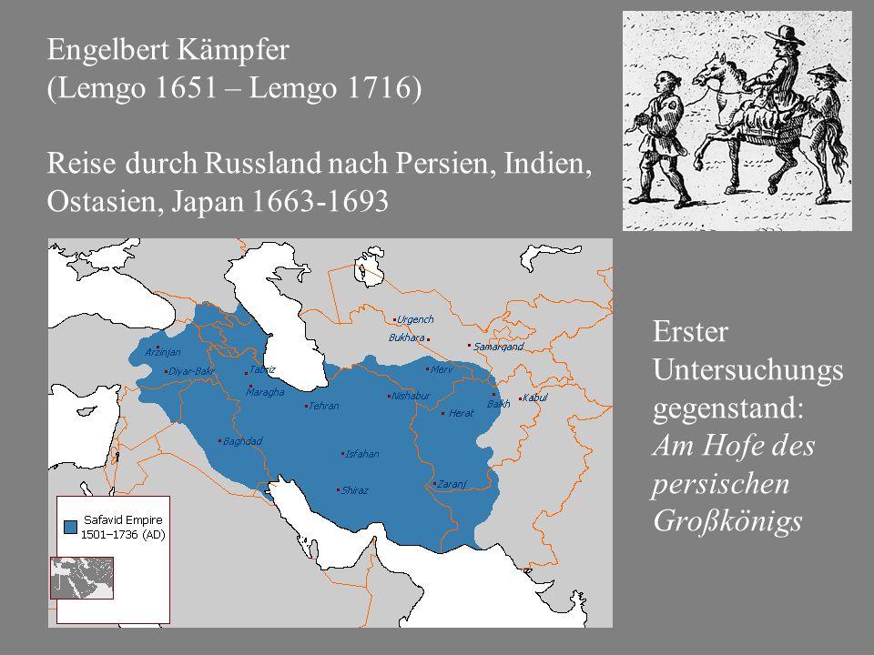 Engelbert Kämpfer (Lemgo 1651 – Lemgo 1716) Reise durch Russland nach Persien, Indien, Ostasien, Japan 1663-1693 Erster Untersuchungs gegenstand: Am Hofe des persischen Großkönigs