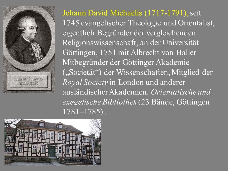 """Johann David Michaelis (1717-1791), seit 1745 evangelischer Theologie und Orientalist, eigentlich Begründer der vergleichenden Religionswissenschaft, an der Universität Göttingen, 1751 mit Albrecht von Haller Mitbegründer der Göttinger Akademie (""""Societät ) der Wissenschaften, Mitglied der Royal Society in London und anderer ausländischer Akademien."""
