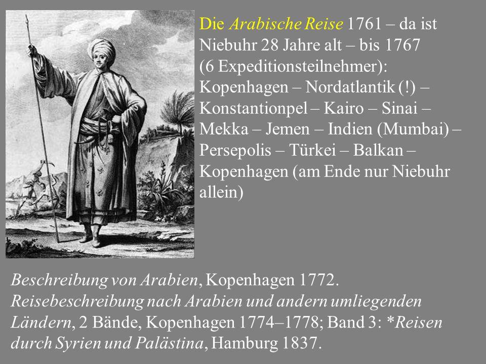 Die Arabische Reise 1761 – da ist Niebuhr 28 Jahre alt – bis 1767 (6 Expeditionsteilnehmer): Kopenhagen – Nordatlantik (!) – Konstantionpel – Kairo – Sinai – Mekka – Jemen – Indien (Mumbai) – Persepolis – Türkei – Balkan – Kopenhagen (am Ende nur Niebuhr allein) Beschreibung von Arabien, Kopenhagen 1772.