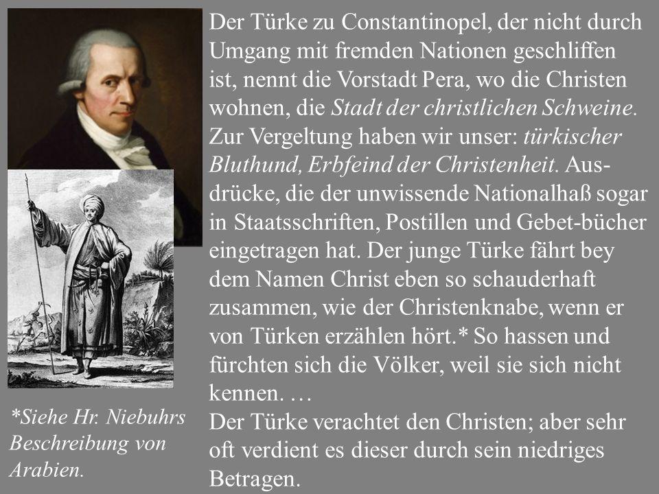 Der Türke zu Constantinopel, der nicht durch Umgang mit fremden Nationen geschliffen ist, nennt die Vorstadt Pera, wo die Christen wohnen, die Stadt der christlichen Schweine.