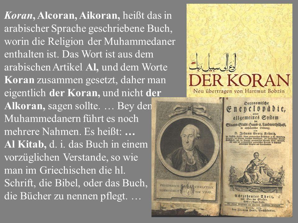 Koran, Alcoran, Aikoran, heißt das in arabischer Sprache geschriebene Buch, worin die Religion der Muhammedaner enthalten ist.