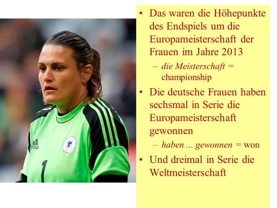 Das waren die Höhepunkte des Endspiels um die Europameisterschaft der Frauen im Jahre 2013 –die Meisterschaft = championship Die deutsche Frauen haben sechsmal in Serie die Europameisterschaft gewonnen –haben...