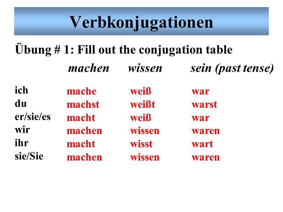 Verbkonjugationen Übung # 1: Fill out the conjugation table machenwissen sein (past tense) ich du er/sie/es wir ihr sie/Sie mache machst macht machen macht machen weiß weißt weiß wissen wisst wissen war warst war waren wart waren
