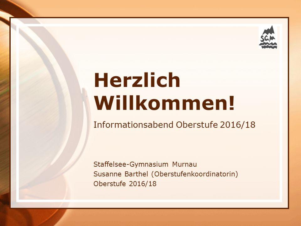 Herzlich Willkommen! Informationsabend Oberstufe 2016/18 Staffelsee-Gymnasium Murnau Susanne Barthel (Oberstufenkoordinatorin) Oberstufe 2016/18