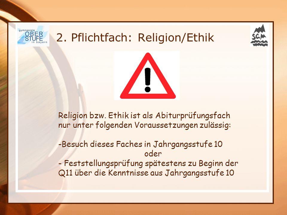 2. Pflichtfach: Religion/Ethik Religion bzw. Ethik ist als Abiturprüfungsfach nur unter folgenden Voraussetzungen zulässig: -Besuch dieses Faches in J