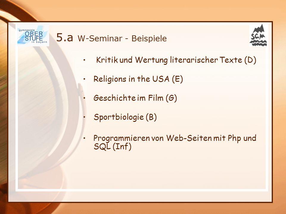 5.a W-Seminar - Beispiele Kritik und Wertung literarischer Texte (D) Kritik und Wertung literarischer Texte (D) Religions in the USA (E)Religions in the USA (E) Geschichte im Film (G)Geschichte im Film (G) Sportbiologie (B)Sportbiologie (B) Programmieren von Web-Seiten mit Php und SQL (Inf)Programmieren von Web-Seiten mit Php und SQL (Inf)