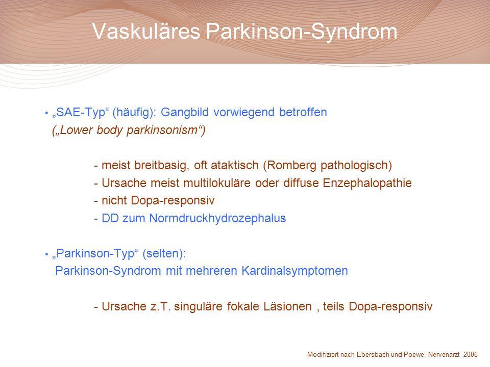 """Vaskuläres Parkinson-Syndrom """"SAE-Typ (häufig): Gangbild vorwiegend betroffen (""""Lower body parkinsonism ) - meist breitbasig, oft ataktisch (Romberg pathologisch) - Ursache meist multilokuläre oder diffuse Enzephalopathie - nicht Dopa-responsiv - DD zum Normdruckhydrozephalus """"Parkinson-Typ (selten): Parkinson-Syndrom mit mehreren Kardinalsymptomen - Ursache z.T."""