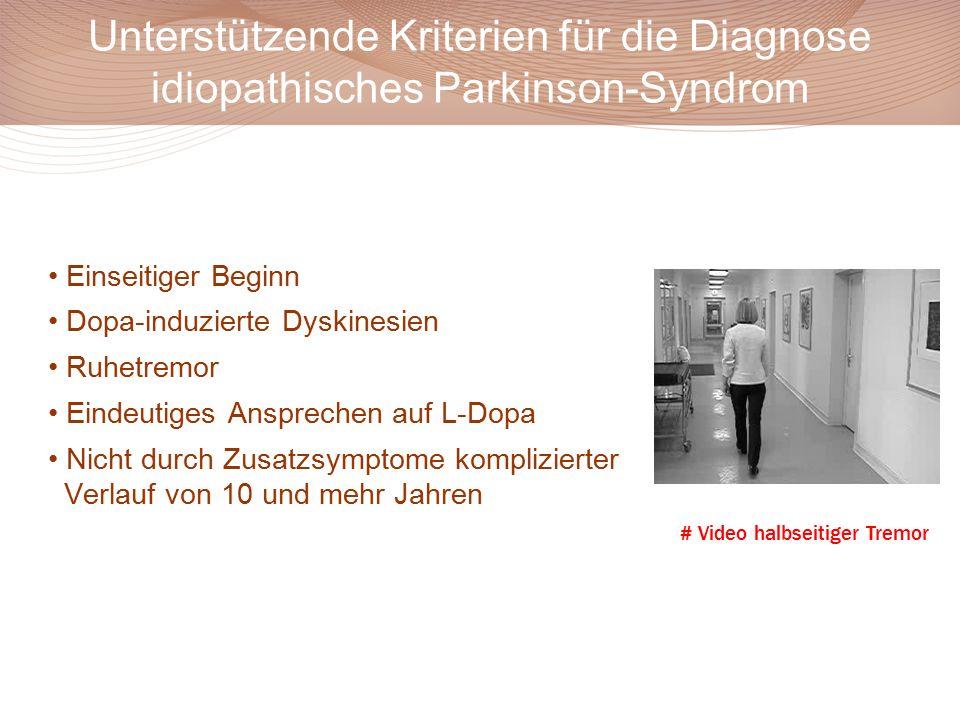 Unterstützende Kriterien für die Diagnose idiopathisches Parkinson-Syndrom Einseitiger Beginn Dopa-induzierte Dyskinesien Ruhetremor Eindeutiges Ansprechen auf L-Dopa Nicht durch Zusatzsymptome komplizierter Verlauf von 10 und mehr Jahren # Video halbseitiger Tremor