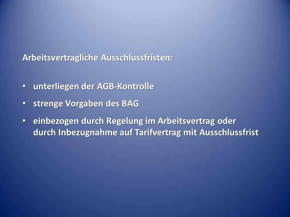 Arbeitsvertragliche Ausschlussfristen: unterliegen der AGB-Kontrolle unterliegen der AGB-Kontrolle strenge Vorgaben des BAG strenge Vorgaben des BAG einbezogen durch Regelung im Arbeitsvertrag oder durch Inbezugnahme auf Tarifvertrag mit Ausschlussfrist einbezogen durch Regelung im Arbeitsvertrag oder durch Inbezugnahme auf Tarifvertrag mit Ausschlussfrist