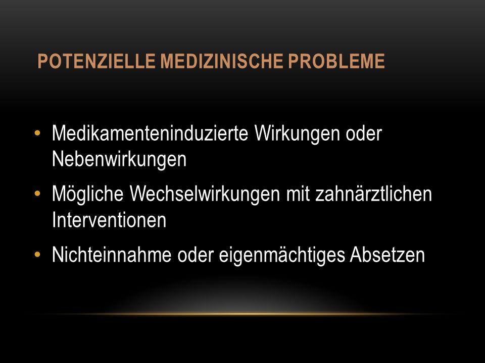POTENZIELLE MEDIZINISCHE PROBLEME Medikamenteninduzierte Wirkungen oder Nebenwirkungen Mögliche Wechselwirkungen mit zahnärztlichen Interventionen Nichteinnahme oder eigenmächtiges Absetzen