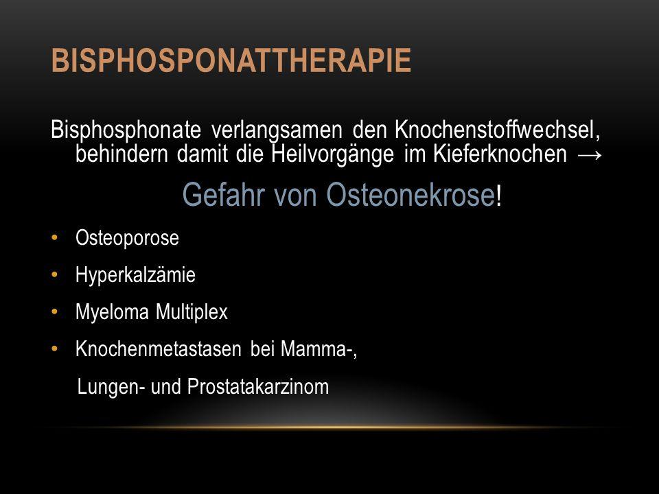 BISPHOSPONATTHERAPIE Bisphosphonate verlangsamen den Knochenstoffwechsel, behindern damit die Heilvorgänge im Kieferknochen → Gefahr von Osteonekrose .