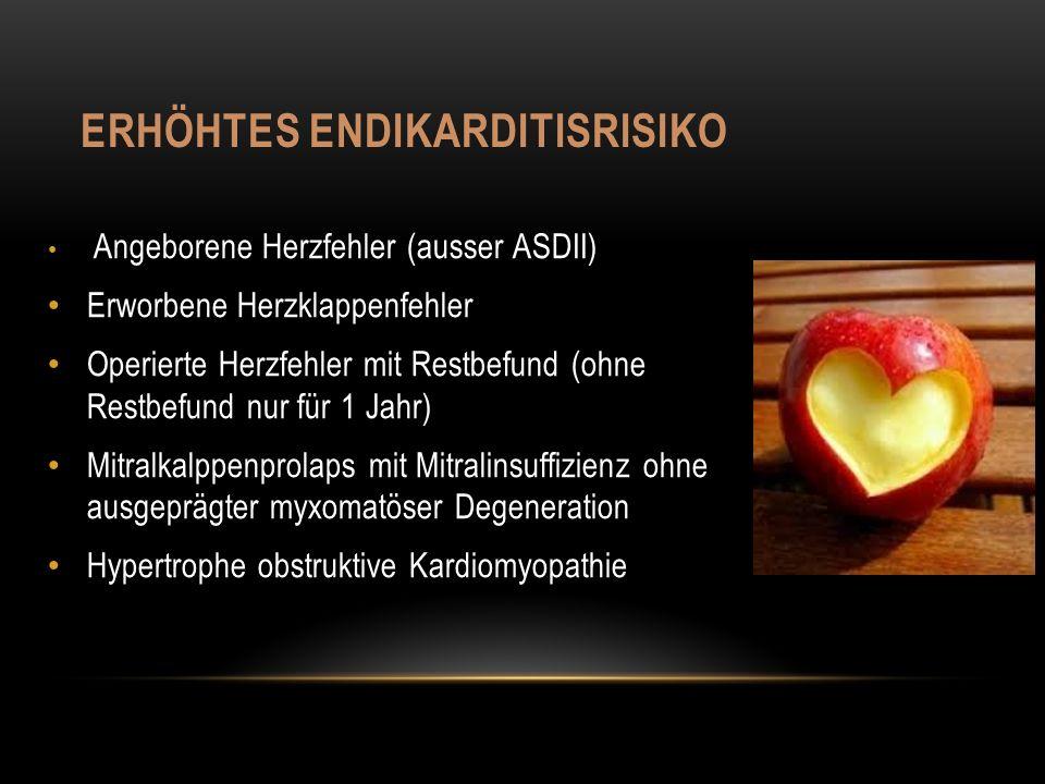 ERHÖHTES ENDIKARDITISRISIKO Angeborene Herzfehler (ausser ASDII) Erworbene Herzklappenfehler Operierte Herzfehler mit Restbefund (ohne Restbefund nur für 1 Jahr) Mitralkalppenprolaps mit Mitralinsuffizienz ohne ausgeprägter myxomatöser Degeneration Hypertrophe obstruktive Kardiomyopathie