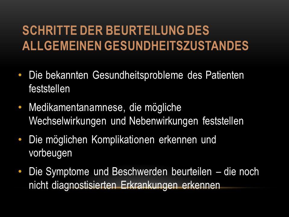 SCHRITTE DER BEURTEILUNG DES ALLGEMEINEN GESUNDHEITSZUSTANDES Die bekannten Gesundheitsprobleme des Patienten feststellen Medikamentanamnese, die mögliche Wechselwirkungen und Nebenwirkungen feststellen Die möglichen Komplikationen erkennen und vorbeugen Die Symptome und Beschwerden beurteilen – die noch nicht diagnostisierten Erkrankungen erkennen