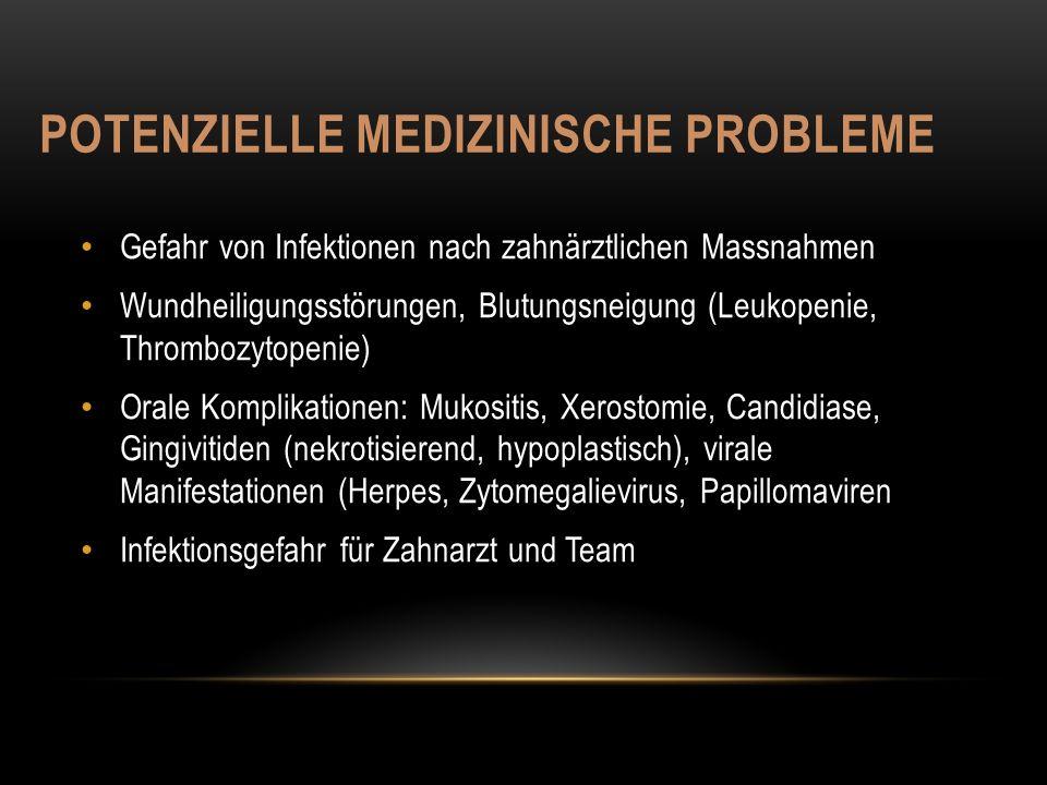 POTENZIELLE MEDIZINISCHE PROBLEME Gefahr von Infektionen nach zahnärztlichen Massnahmen Wundheiligungsstörungen, Blutungsneigung (Leukopenie, Thrombozytopenie) Orale Komplikationen: Mukositis, Xerostomie, Candidiase, Gingivitiden (nekrotisierend, hypoplastisch), virale Manifestationen (Herpes, Zytomegalievirus, Papillomaviren Infektionsgefahr für Zahnarzt und Team