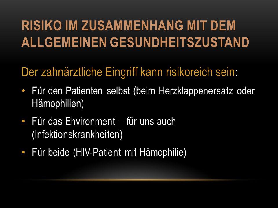 RISIKO IM ZUSAMMENHANG MIT DEM ALLGEMEINEN GESUNDHEITSZUSTAND Der zahnärztliche Eingriff kann risikoreich sein: Für den Patienten selbst (beim Herzklappenersatz oder Hämophilien) Für das Environment – für uns auch (Infektionskrankheiten) Für beide (HIV-Patient mit Hämophilie)