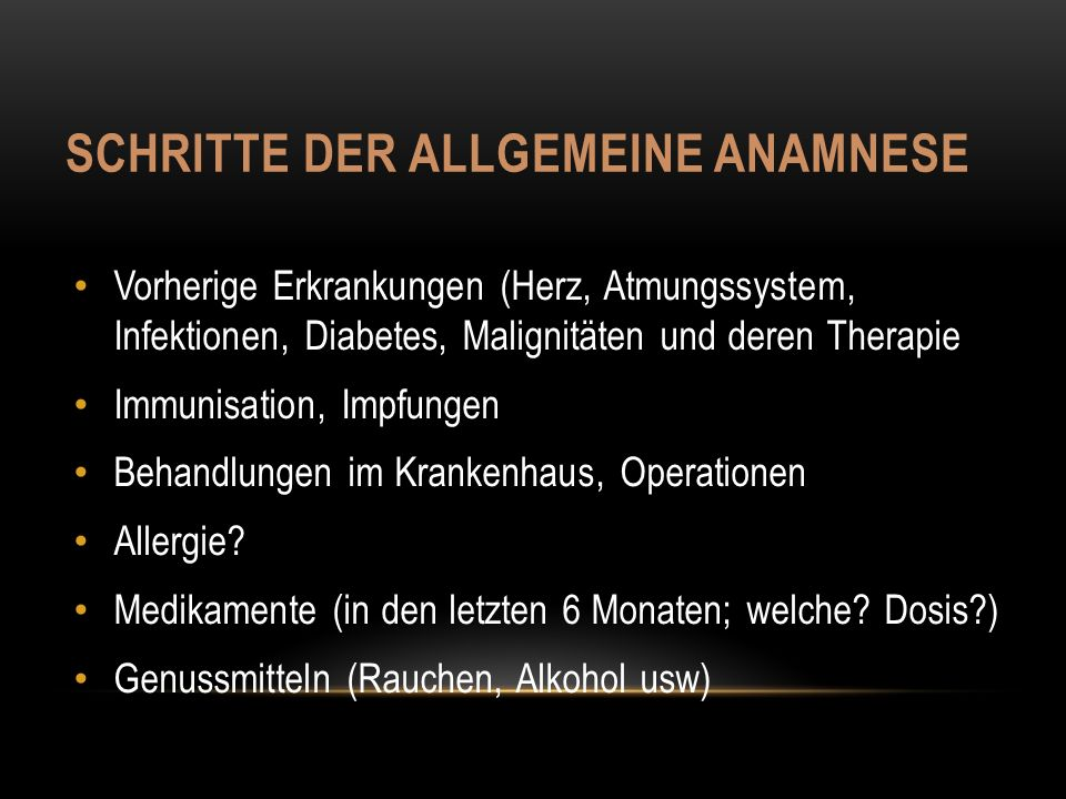 SCHRITTE DER ALLGEMEINE ANAMNESE Vorherige Erkrankungen (Herz, Atmungssystem, Infektionen, Diabetes, Malignitäten und deren Therapie Immunisation, Impfungen Behandlungen im Krankenhaus, Operationen Allergie.