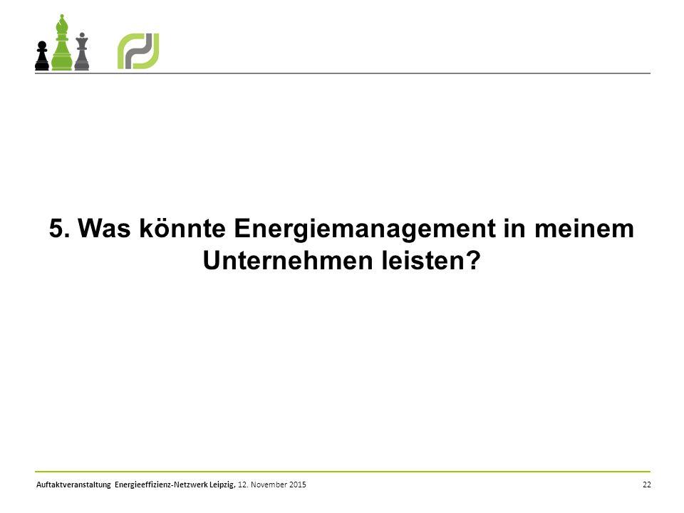 Auftaktveranstaltung Energieeffizienz-Netzwerk Leipzig, 12. November 2015 22 5. Was könnte Energiemanagement in meinem Unternehmen leisten?