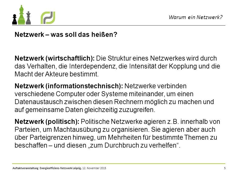 Auftaktveranstaltung Energieeffizienz-Netzwerk Leipzig, 12. November 2015 5 Warum ein Netzwerk? Netzwerk – was soll das heißen? Netzwerk (wirtschaftli