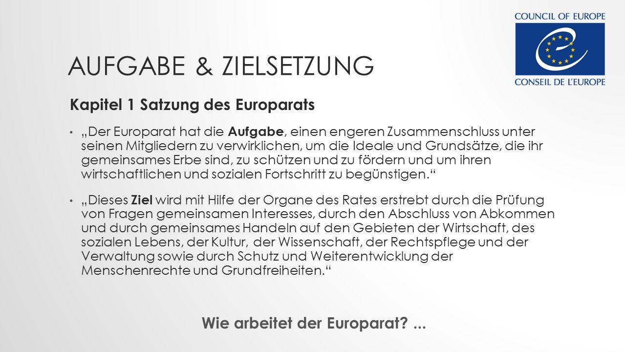 """AUFGABE & ZIELSETZUNG Kapitel 1 Satzung des Europarats """"Der Europarat hat die Aufgabe, einen engeren Zusammenschluss unter seinen Mitgliedern zu verwirklichen, um die Ideale und Grundsätze, die ihr gemeinsames Erbe sind, zu schützen und zu fördern und um ihren wirtschaftlichen und sozialen Fortschritt zu begünstigen. """"Dieses Ziel wird mit Hilfe der Organe des Rates erstrebt durch die Prüfung von Fragen gemeinsamen Interesses, durch den Abschluss von Abkommen und durch gemeinsames Handeln auf den Gebieten der Wirtschaft, des sozialen Lebens, der Kultur, der Wissenschaft, der Rechtspflege und der Verwaltung sowie durch Schutz und Weiterentwicklung der Menschenrechte und Grundfreiheiten. Wie arbeitet der Europarat?..."""