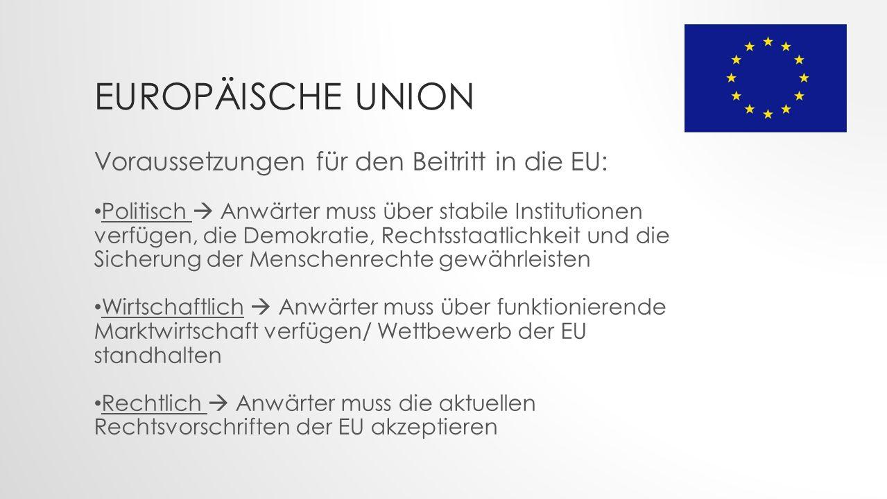 Voraussetzungen für den Beitritt in die EU: Politisch  Anwärter muss über stabile Institutionen verfügen, die Demokratie, Rechtsstaatlichkeit und die Sicherung der Menschenrechte gewährleisten Wirtschaftlich  Anwärter muss über funktionierende Marktwirtschaft verfügen/ Wettbewerb der EU standhalten Rechtlich  Anwärter muss die aktuellen Rechtsvorschriften der EU akzeptieren EUROPÄISCHE UNION