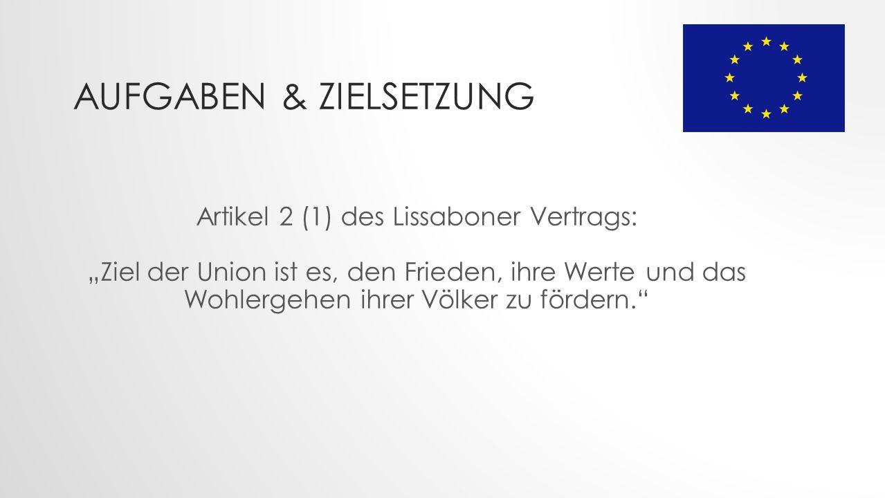 """AUFGABEN & ZIELSETZUNG Artikel 2 (1) des Lissaboner Vertrags: """"Ziel der Union ist es, den Frieden, ihre Werte und das Wohlergehen ihrer Völker zu fördern."""
