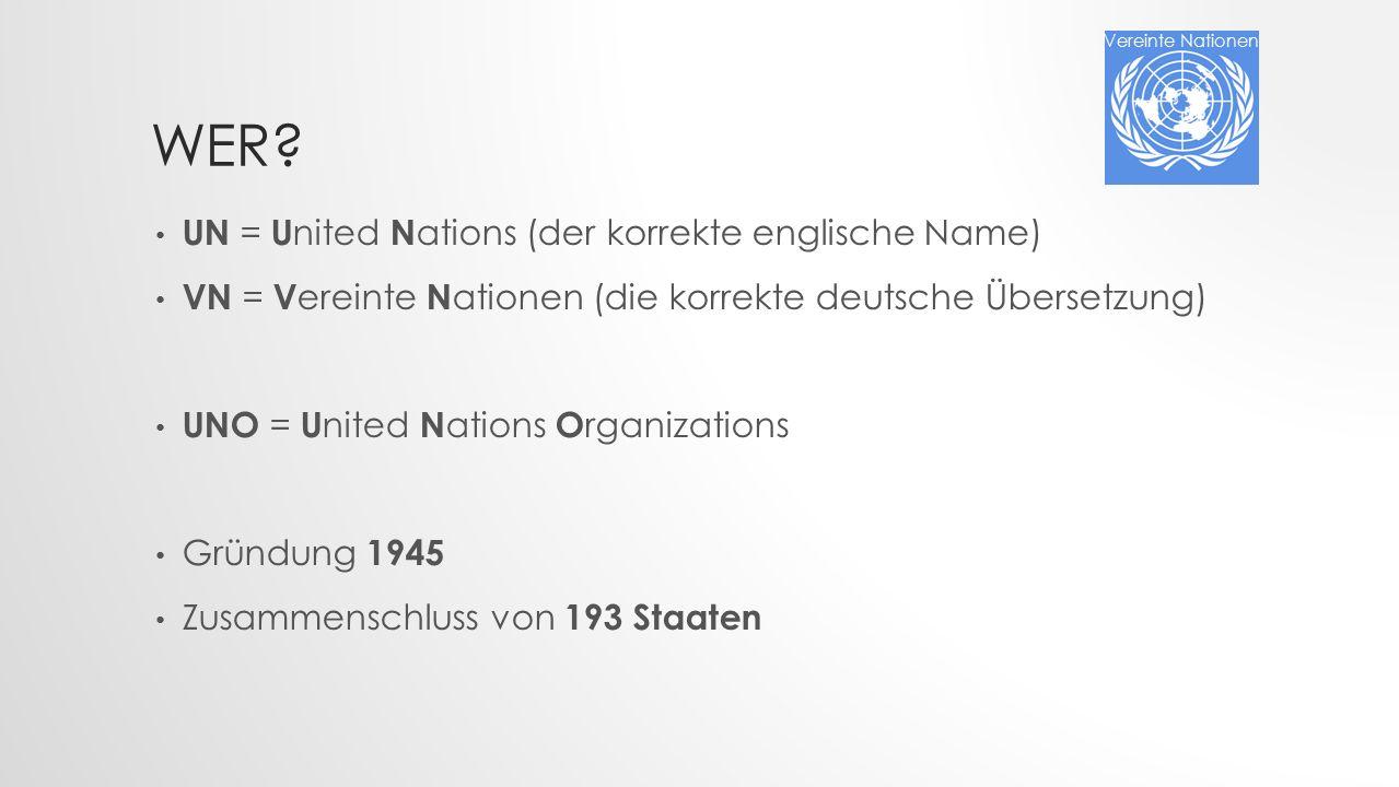 WER? UN = U nited N ations (der korrekte englische Name) VN = V ereinte N ationen (die korrekte deutsche Übersetzung) UNO = U nited N ations O rganiza