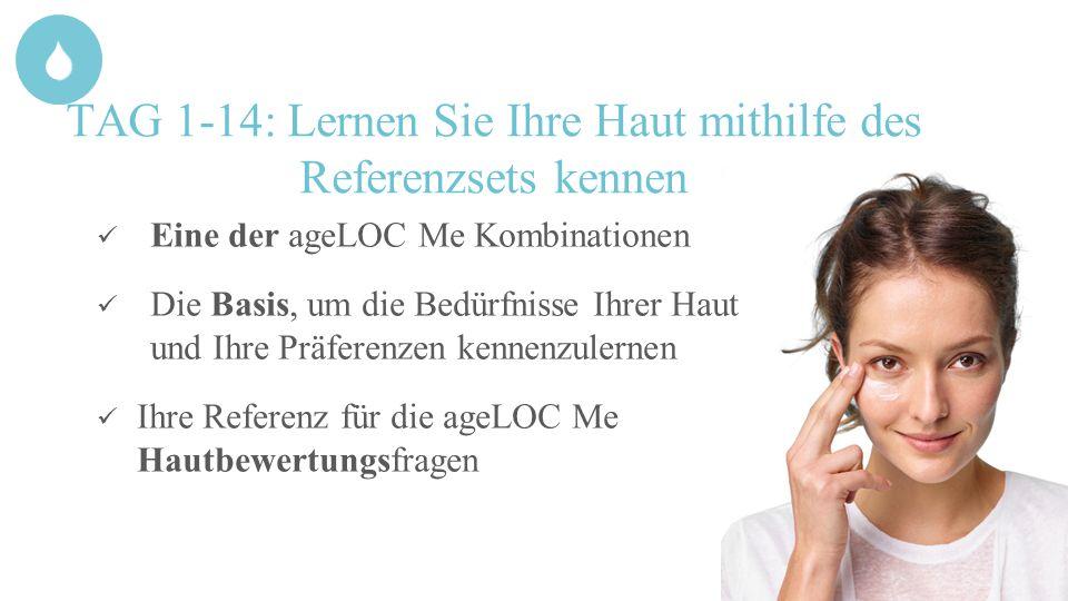 TAG 1-14: Lernen Sie Ihre Haut mithilfe des Referenzsets kennen Eine der ageLOC Me Kombinationen Die Basis, um die Bedürfnisse Ihrer Haut und Ihre Prä