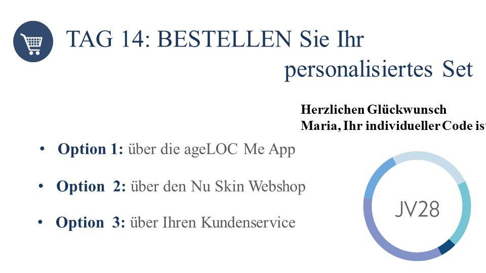 TAG 14: BESTELLEN Sie Ihr personalisiertes Set Option 1: über die ageLOC Me App Option 2: über den Nu Skin Webshop Herzlichen Glückwunsch Maria, Ihr i