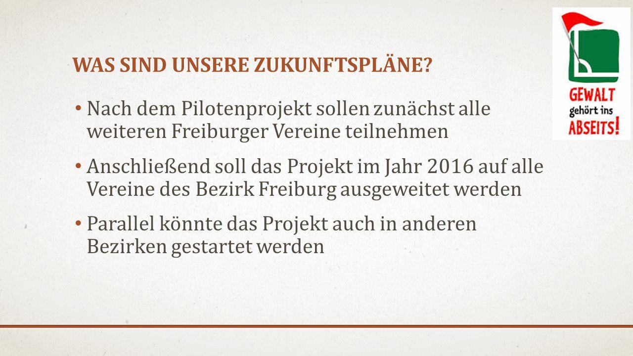 WAS SIND UNSERE ZUKUNFTSPLÄNE? Nach dem Pilotenprojekt sollen zunächst alle weiteren Freiburger Vereine teilnehmen Anschließend soll das Projekt im Ja