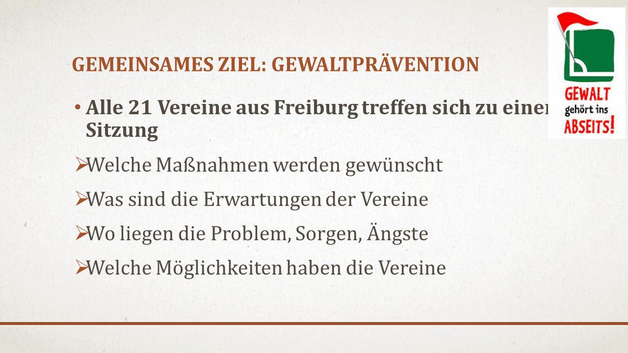 GEMEINSAMES ZIEL: GEWALTPRÄVENTION Alle 21 Vereine aus Freiburg treffen sich zu einer Sitzung  Welche Maßnahmen werden gewünscht  Was sind die Erwartungen der Vereine  Wo liegen die Problem, Sorgen, Ängste  Welche Möglichkeiten haben die Vereine