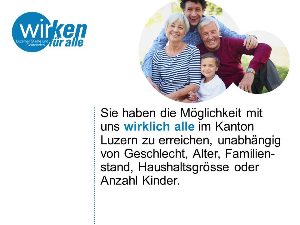 Sie haben die Möglichkeit mit uns wirklich alle im Kanton Luzern zu erreichen, unabhängig von Geschlecht, Alter, Familien- stand, Haushaltsgrösse oder