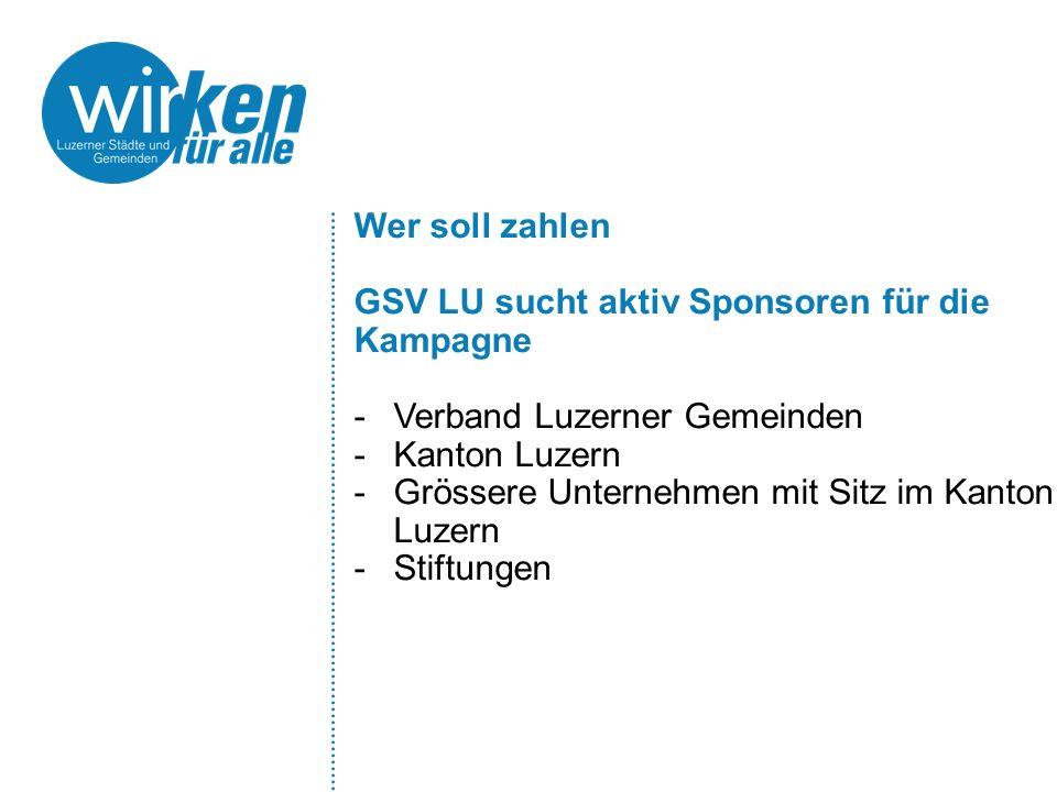 Wer soll zahlen GSV LU sucht aktiv Sponsoren für die Kampagne -Verband Luzerner Gemeinden -Kanton Luzern -Grössere Unternehmen mit Sitz im Kanton Luze