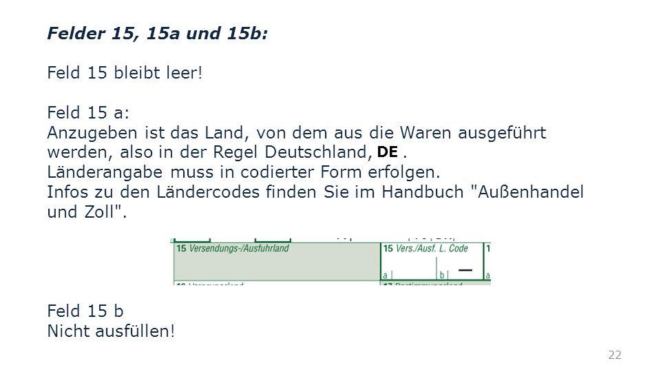 Felder 15, 15a und 15b: Feld 15 bleibt leer! Feld 15 a: Anzugeben ist das Land, von dem aus die Waren ausgeführt werden, also in der Regel Deutschland