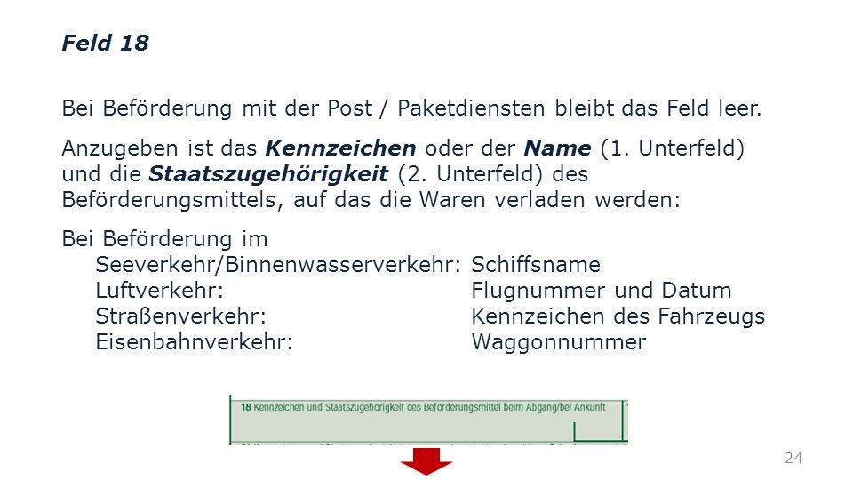 Feld 18 Bei Beförderung mit der Post / Paketdiensten bleibt das Feld leer. Anzugeben ist das Kennzeichen oder der Name (1. Unterfeld) und die Staatszu