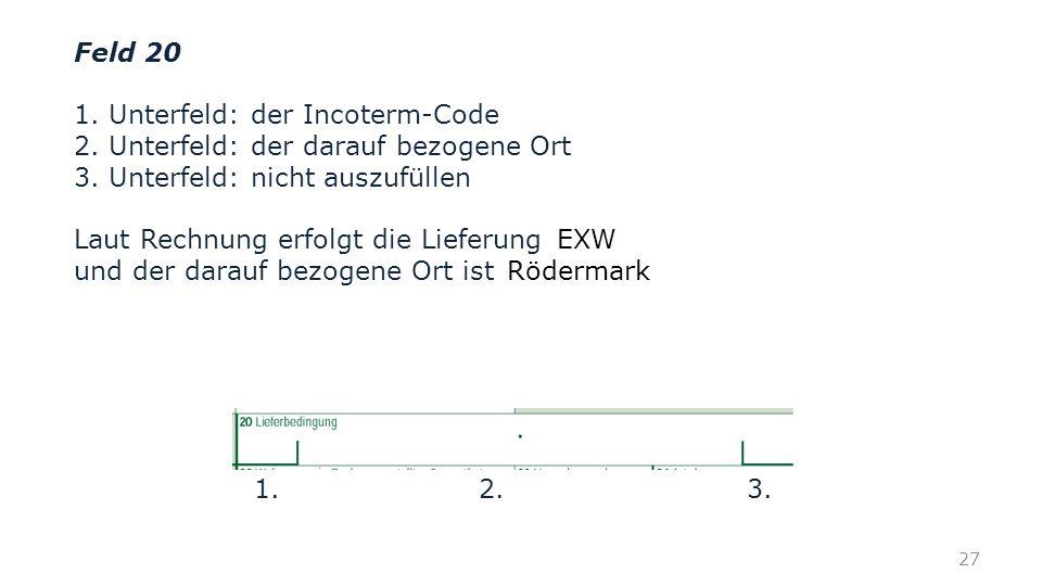 Feld 20 1. Unterfeld: der Incoterm-Code 2. Unterfeld: der darauf bezogene Ort 3. Unterfeld: nicht auszufüllen Laut Rechnung erfolgt die Lieferung und