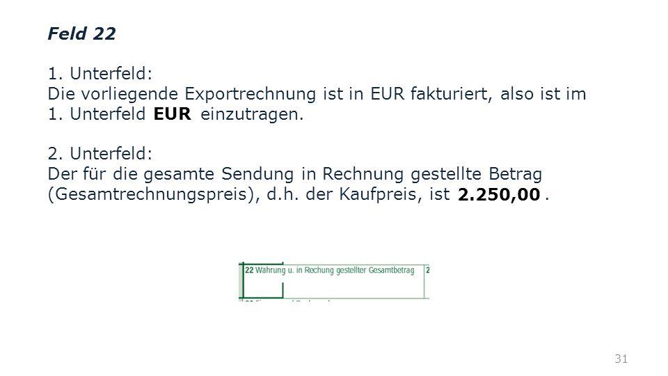 Feld 22 1. Unterfeld: Die vorliegende Exportrechnung ist in EUR fakturiert, also ist im 1. Unterfeld einzutragen. 2. Unterfeld: Der für die gesamte Se