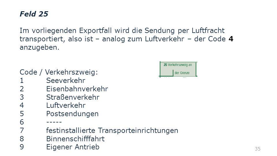 Feld 25 Im vorliegenden Exportfall wird die Sendung per Luftfracht transportiert, also ist – analog zum Luftverkehr – der Code anzugeben. Code / Verke