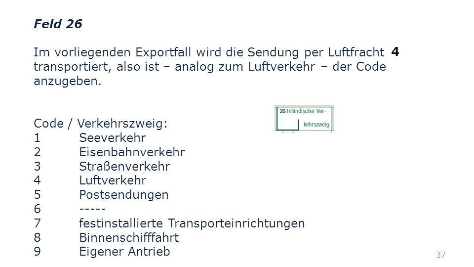 Feld 26 Im vorliegenden Exportfall wird die Sendung per Luftfracht transportiert, also ist – analog zum Luftverkehr – der Code anzugeben. Code / Verke