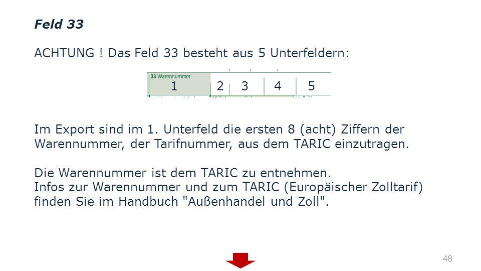 Feld 33 ACHTUNG ! Das Feld 33 besteht aus 5 Unterfeldern: 1 2 3 4 5 Im Export sind im 1. Unterfeld die ersten 8 (acht) Ziffern der Warennummer, der Ta