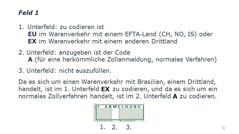 Feld 1 1.Unterfeld: zu codieren ist EU im Warenverkehr mit einem EFTA-Land (CH, NO, IS) oder EX im Warenverkehr mit einem anderen Drittland 2. Unterfe